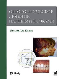 Уильям Дж.Кларк. Ортодонтическое лечение парными блоками