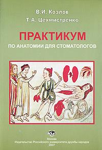 В.И.Козлов, Т.А.Цехмистренко. Практикум по анатомии для стоматологов