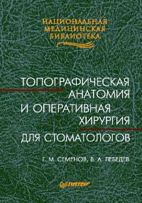 Г.М.Семенов, В.А.Лебедев. Топографическая анатомия и оперативная хирургия для стоматологов