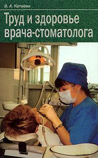 В.А.Катаева. Труд и здоровье врача стоматолога